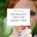 Dreadlock Tips for Short Hair