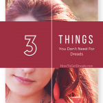 Three Things You DON'T Need for Dreads