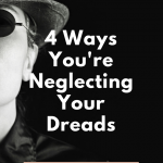Four Ways You're Neglecting Your Dreads