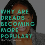 Why Are Dreads Becoming More Popular?