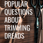 Popular Questions About Trimming Dreads